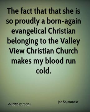 The fact that that she is so proudly a born-again evangelical Christian belonging to the Valley View Christian Church makes my blood run cold.