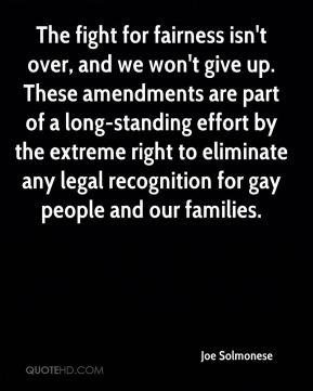 Joe Solmonese  - The fight for fairness isn't over, and we won't give up. These amendments are part of a long-standing effort by the extreme right to eliminate any legal recognition for gay people and our families.