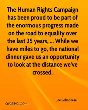 Joe Solmonese  - The Human Rights Campaign has been proud to be part of the enormous progress made on the road to equality over the last 25 years, ... While we have miles to go, the national dinner gave us an opportunity to look at the distance we've crossed.