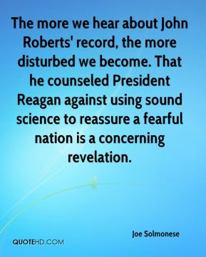 The more we hear about John Roberts' record, the more disturbed we become. That he counseled President Reagan against using sound science to reassure a fearful nation is a concerning revelation.