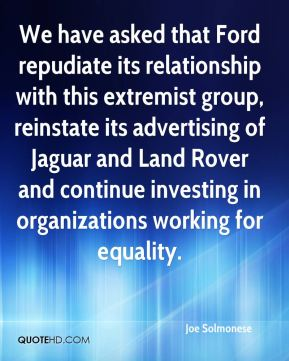 We have asked that Ford repudiate its relationship with this extremist group, reinstate its advertising of Jaguar and Land Rover and continue investing in organizations working for equality.