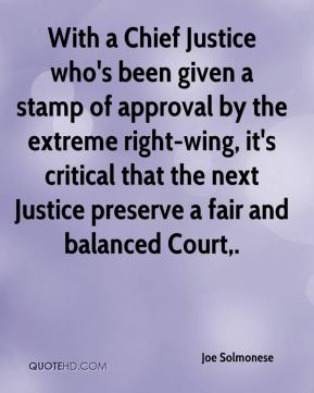 Joe Solmonese  - With a Chief Justice who's been given a stamp of approval by the extreme right-wing, it's critical that the next Justice preserve a fair and balanced Court.