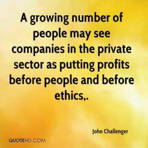 John Challenger  - A growing number of people may see companies in the private sector as putting profits before people and before ethics.