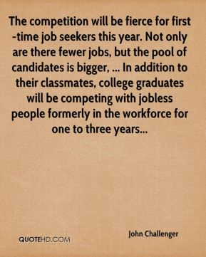 John Challenger  - The competition will be fierce for first-time job seekers this year. Not only are there fewer jobs, but the pool of candidates is bigger, ... In addition to their classmates, college graduates will be competing with jobless people formerly in the workforce for one to three years...