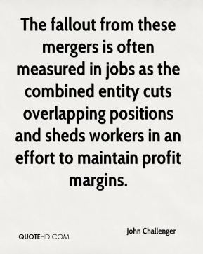 John Challenger  - The fallout from these mergers is often measured in jobs as the combined entity cuts overlapping positions and sheds workers in an effort to maintain profit margins.
