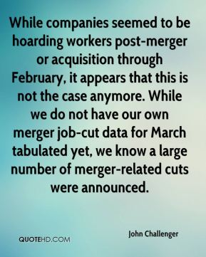 John Challenger  - While companies seemed to be hoarding workers post-merger or acquisition through February, it appears that this is not the case anymore. While we do not have our own merger job-cut data for March tabulated yet, we know a large number of merger-related cuts were announced.