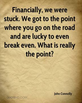 Financially, we were stuck. We got to the point where you go on the road and are lucky to even break even. What is really the point?