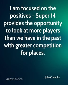 I am focused on the positives - Super 14 provides the opportunity to look at more players than we have in the past with greater competition for places.