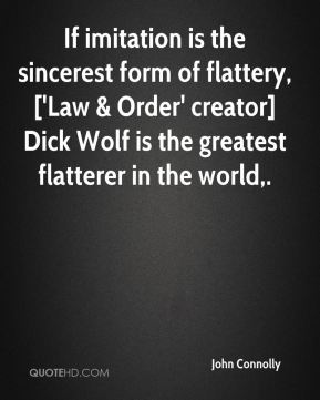 John Connolly  - If imitation is the sincerest form of flattery, ['Law & Order' creator] Dick Wolf is the greatest flatterer in the world.