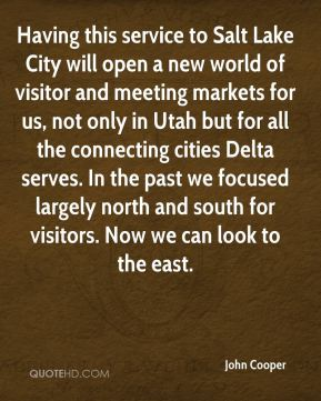 John Cooper  - Having this service to Salt Lake City will open a new world of visitor and meeting markets for us, not only in Utah but for all the connecting cities Delta serves. In the past we focused largely north and south for visitors. Now we can look to the east.