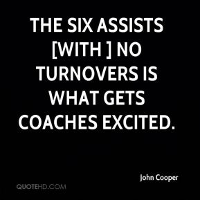 John Cooper  - The six assists [with ] no turnovers is what gets coaches excited.