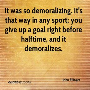 John Ellinger  - It was so demoralizing. It's that way in any sport; you give up a goal right before halftime, and it demoralizes.