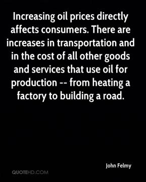 John Felmy  - Increasing oil prices directly affects consumers. There are increases in transportation and in the cost of all other goods and services that use oil for production -- from heating a factory to building a road.