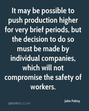 John Felmy  - It may be possible to push production higher for very brief periods, but the decision to do so must be made by individual companies, which will not compromise the safety of workers.