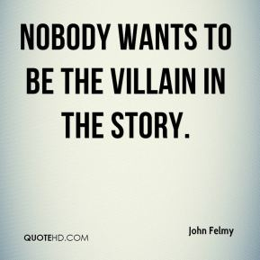 John Felmy  - nobody wants to be the villain in the story.