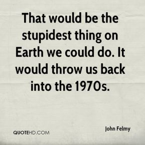 John Felmy  - That would be the stupidest thing on Earth we could do. It would throw us back into the 1970s.
