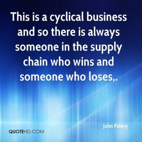 John Felmy  - This is a cyclical business and so there is always someone in the supply chain who wins and someone who loses.