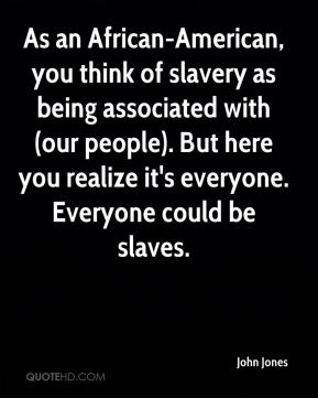 John Jones  - As an African-American, you think of slavery as being associated with (our people). But here you realize it's everyone. Everyone could be slaves.