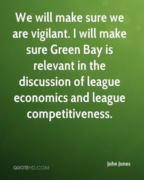 John Jones  - We will make sure we are vigilant. I will make sure Green Bay is relevant in the discussion of league economics and league competitiveness.