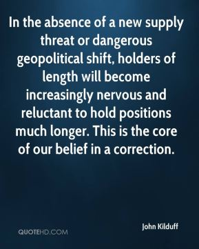 John Kilduff  - In the absence of a new supply threat or dangerous geopolitical shift, holders of length will become increasingly nervous and reluctant to hold positions much longer. This is the core of our belief in a correction.