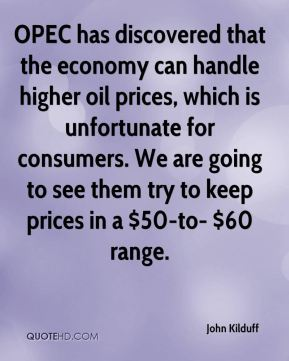John Kilduff  - OPEC has discovered that the economy can handle higher oil prices, which is unfortunate for consumers. We are going to see them try to keep prices in a $50-to- $60 range.