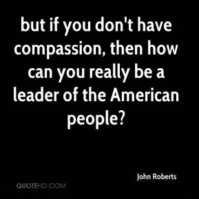 John Roberts  - but if you don't have compassion, then how can you really be a leader of the American people?