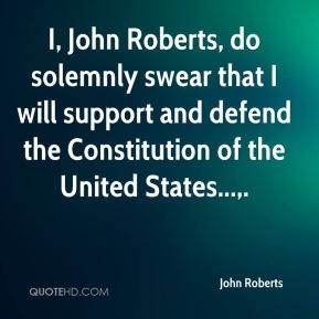 John Roberts  - I, John Roberts, do solemnly swear that I will support and defend the Constitution of the United States....