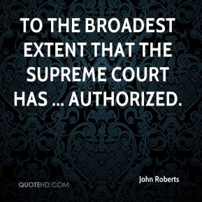 John Roberts  - to the broadest extent that the Supreme Court has ... authorized.
