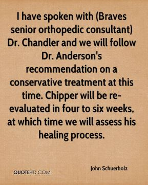 John Schuerholz  - I have spoken with (Braves senior orthopedic consultant) Dr. Chandler and we will follow Dr. Anderson's recommendation on a conservative treatment at this time. Chipper will be re-evaluated in four to six weeks, at which time we will assess his healing process.
