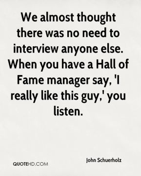 John Schuerholz  - We almost thought there was no need to interview anyone else. When you have a Hall of Fame manager say, 'I really like this guy,' you listen.