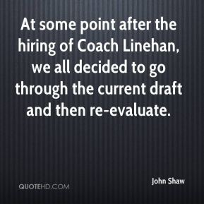 John Shaw  - At some point after the hiring of Coach Linehan, we all decided to go through the current draft and then re-evaluate.