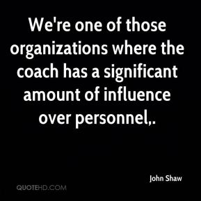John Shaw  - We're one of those organizations where the coach has a significant amount of influence over personnel.