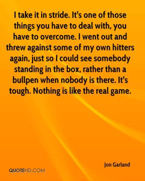 I take it in stride. It's one of those things you have to deal with, you have to overcome. I went out and threw against some of my own hitters again, just so I could see somebody standing in the box, rather than a bullpen when nobody is there. It's tough. Nothing is like the real game.