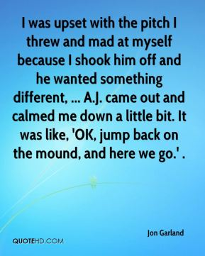I was upset with the pitch I threw and mad at myself because I shook him off and he wanted something different, ... A.J. came out and calmed me down a little bit. It was like, 'OK, jump back on the mound, and here we go.' .