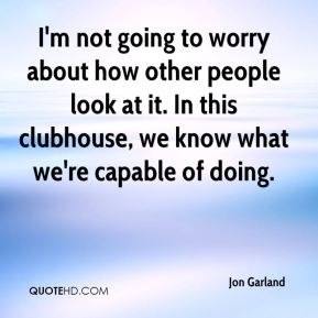 Jon Garland  - I'm not going to worry about how other people look at it. In this clubhouse, we know what we're capable of doing.