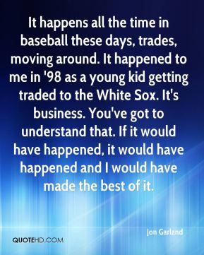 Jon Garland  - It happens all the time in baseball these days, trades, moving around. It happened to me in '98 as a young kid getting traded to the White Sox. It's business. You've got to understand that. If it would have happened, it would have happened and I would have made the best of it.
