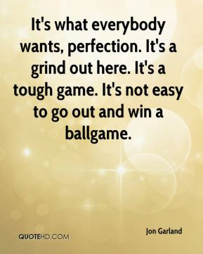 It's what everybody wants, perfection. It's a grind out here. It's a tough game. It's not easy to go out and win a ballgame.