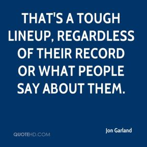 Jon Garland  - That's a tough lineup, regardless of their record or what people say about them.