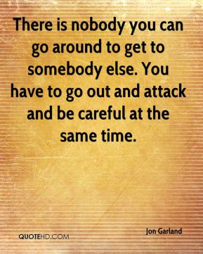 There is nobody you can go around to get to somebody else. You have to go out and attack and be careful at the same time.