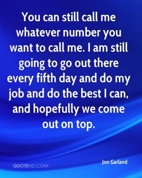 You can still call me whatever number you want to call me. I am still going to go out there every fifth day and do my job and do the best I can, and hopefully we come out on top.