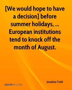 Jonathan Todd  - [We would hope to have a decision] before summer holidays, ... European institutions tend to knock off the month of August.