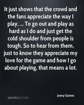Jonny Gomes  - It just shows that the crowd and the fans appreciate the way I play, ... To go out and play as hard as I do and just get the cold shoulder from people is tough. So to hear from them, just to know they appreciate my love for the game and how I go about playing, that means a lot.