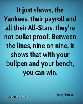 Jonny Gomes  - It just shows, the Yankees, their payroll and all their All-Stars, they're not bullet proof. Between the lines, nine on nine, it shows that with your bullpen and your bench, you can win.