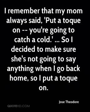 Jose Theodore  - I remember that my mom always said, 'Put a toque on -- you're going to catch a cold.' ... So I decided to make sure she's not going to say anything when I go back home, so I put a toque on.