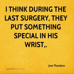Jose Theodore  - I think during the last surgery, they put something special in his wrist.