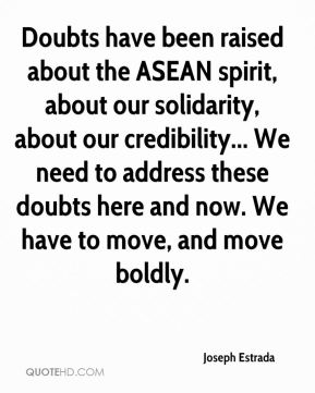 Doubts have been raised about the ASEAN spirit, about our solidarity, about our credibility... We need to address these doubts here and now. We have to move, and move boldly.