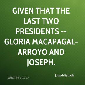Given that the last two Presidents -- Gloria Macapagal-Arroyo and Joseph.