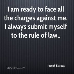 I am ready to face all the charges against me. I always submit myself to the rule of law.