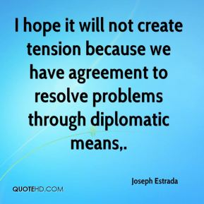 I hope it will not create tension because we have agreement to resolve problems through diplomatic means.