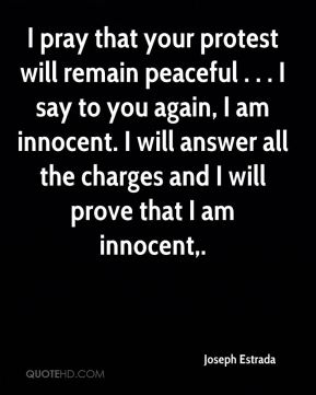 I pray that your protest will remain peaceful . . . I say to you again, I am innocent. I will answer all the charges and I will prove that I am innocent.